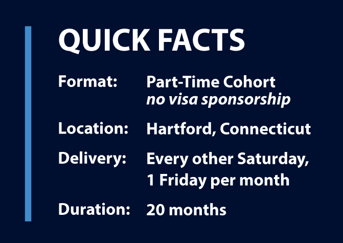 Format: Part-Time Cohort, no visa sponsorship; Location: Hartford, CT: Delivery: every other Saturday, 1 Friday per month: Duration: 20 months